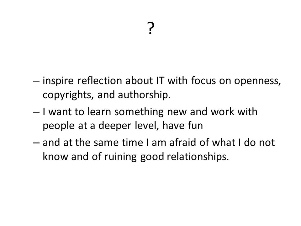 – inspire reflection about IT with focus on openness, copyrights, and authorship.