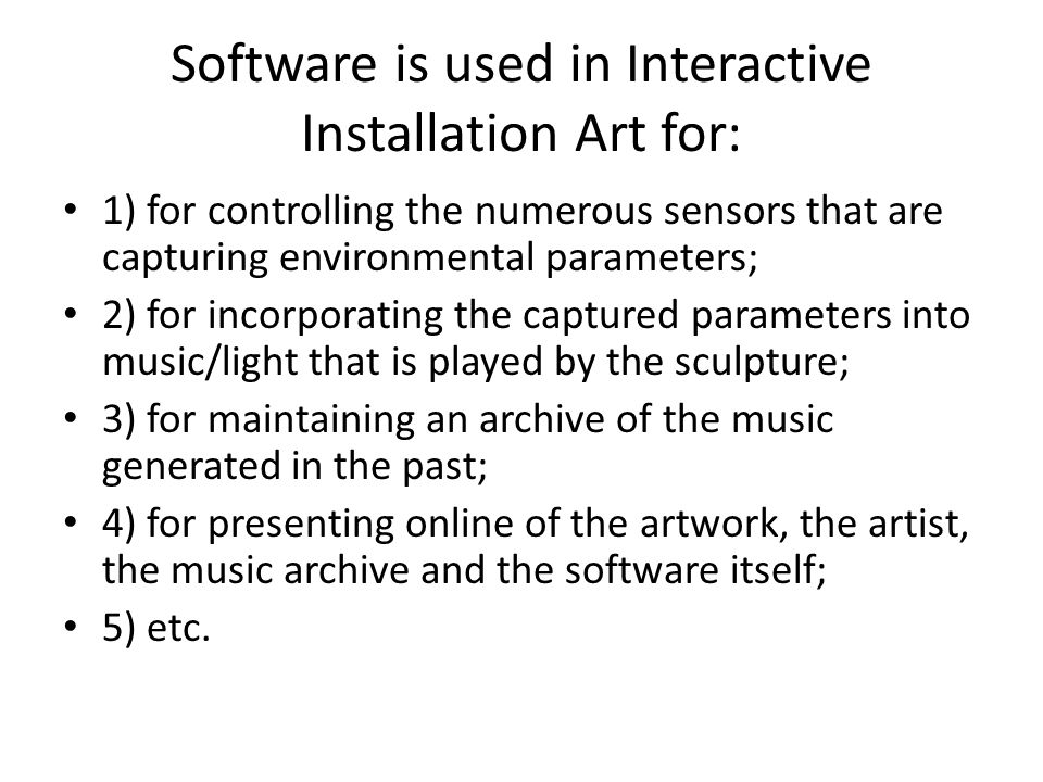 Software is used in Interactive Installation Art for: 1) for controlling the numerous sensors that are capturing environmental parameters; 2) for incorporating the captured parameters into music/light that is played by the sculpture; 3) for maintaining an archive of the music generated in the past; 4) for presenting online of the artwork, the artist, the music archive and the software itself; 5) etc.