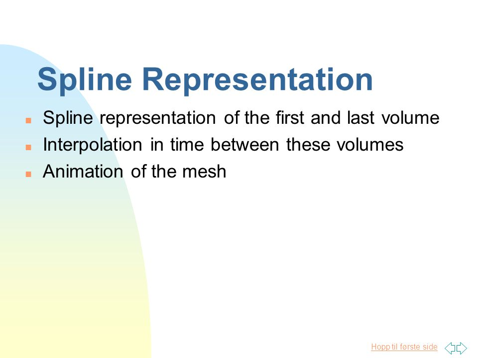 Hopp til første side Spline Representation n Spline representation of the first and last volume n Interpolation in time between these volumes n Animation of the mesh