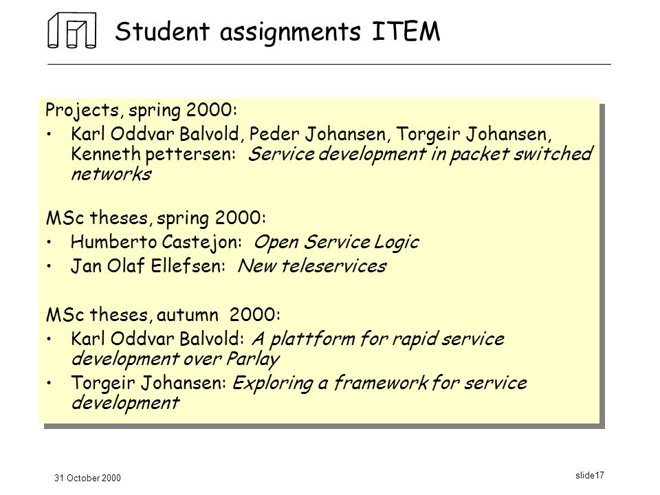 31 October 2000 slide17 Student assignments ITEM Projects, spring 2000: Karl Oddvar Balvold, Peder Johansen, Torgeir Johansen, Kenneth pettersen: Service development in packet switched networks MSc theses, spring 2000: Humberto Castejon: Open Service Logic Jan Olaf Ellefsen: New teleservices MSc theses, autumn 2000: Karl Oddvar Balvold: A plattform for rapid service development over Parlay Torgeir Johansen: Exploring a framework for service development Projects, spring 2000: Karl Oddvar Balvold, Peder Johansen, Torgeir Johansen, Kenneth pettersen: Service development in packet switched networks MSc theses, spring 2000: Humberto Castejon: Open Service Logic Jan Olaf Ellefsen: New teleservices MSc theses, autumn 2000: Karl Oddvar Balvold: A plattform for rapid service development over Parlay Torgeir Johansen: Exploring a framework for service development