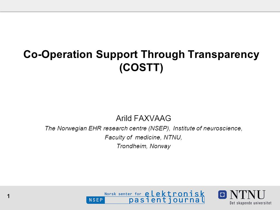 1 Arild FAXVAAG The Norwegian EHR research centre (NSEP), Institute of neuroscience, Faculty of medicine, NTNU, Trondheim, Norway Co-Operation Support Through Transparency (COSTT)