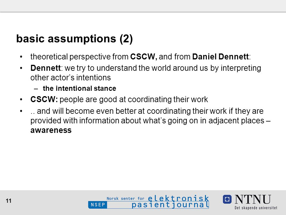11 basic assumptions (2) theoretical perspective from CSCW, and from Daniel Dennett: Dennett: we try to understand the world around us by interpreting