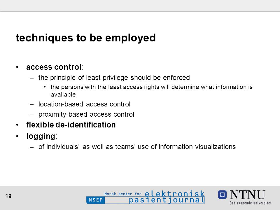 19 techniques to be employed access control: –the principle of least privilege should be enforced the persons with the least access rights will determ