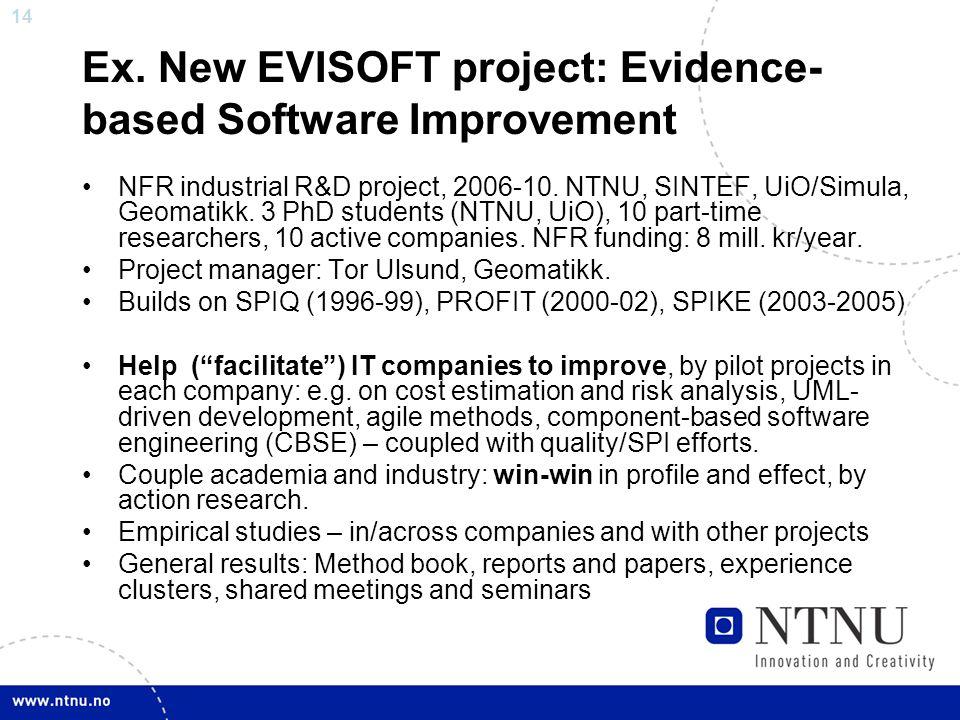 14 Ex. New EVISOFT project: Evidence- based Software Improvement NFR industrial R&D project, 2006-10. NTNU, SINTEF, UiO/Simula, Geomatikk. 3 PhD stude