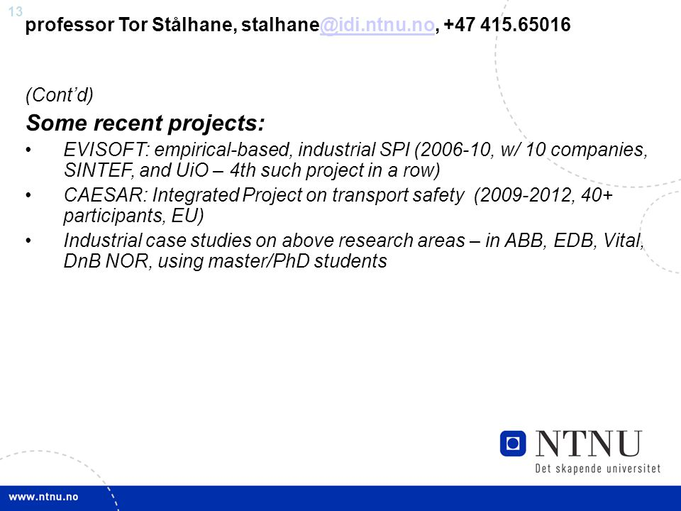 13 professor Tor Stålhane, stalhane@idi.ntnu.no, +47 415.65016@idi.ntnu.no (Cont'd) Some recent projects: EVISOFT: empirical-based, industrial SPI (2006-10, w/ 10 companies, SINTEF, and UiO – 4th such project in a row) CAESAR: Integrated Project on transport safety (2009-2012, 40+ participants, EU) Industrial case studies on above research areas – in ABB, EDB, Vital, DnB NOR, using master/PhD students