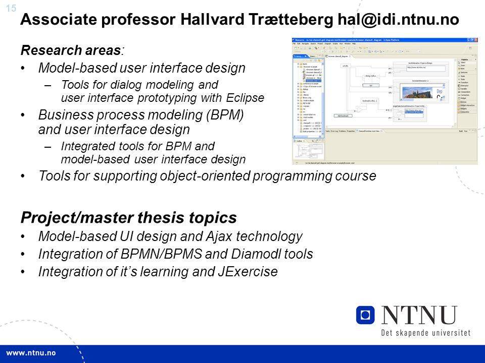 15 Associate professor Hallvard Trætteberg Research areas: Model-based user interface design –Tools for dialog modeling and user interface prototyping with Eclipse Business process modeling (BPM) and user interface design –Integrated tools for BPM and model-based user interface design Tools for supporting object-oriented programming course Project/master thesis topics Model-based UI design and Ajax technology Integration of BPMN/BPMS and Diamodl tools Integration of it's learning and JExercise