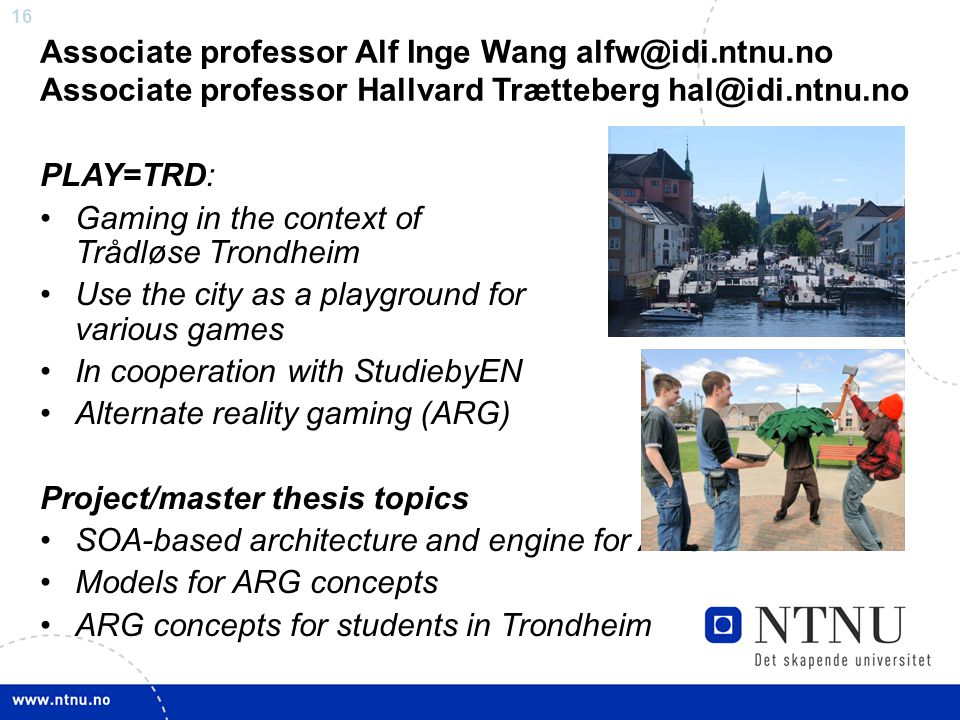 16 Associate professor Alf Inge Wang alfw@idi.ntnu.no Associate professor Hallvard Trætteberg hal@idi.ntnu.no PLAY=TRD: Gaming in the context of Trådløse Trondheim Use the city as a playground for various games In cooperation with StudiebyEN Alternate reality gaming (ARG) Project/master thesis topics SOA-based architecture and engine for ARGs Models for ARG concepts ARG concepts for students in Trondheim