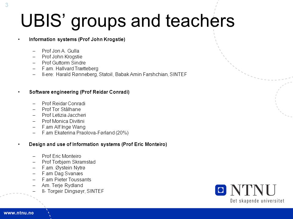 3 UBIS' groups and teachers Information systems (Prof John Krogstie) –Prof Jon A.