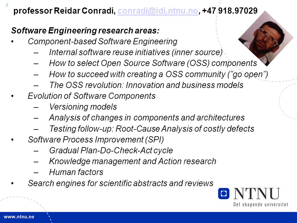4 professor Reidar Conradi, +47 Software Engineering research areas: Component-based Software Engineering –Internal software reuse initiatives (inner source) –How to select Open Source Software (OSS) components –How to succeed with creating a OSS community ( go open ) –The OSS revolution: Innovation and business models Evolution of Software Components –Versioning models –Analysis of changes in components and architectures –Testing follow-up: Root-Cause Analysis of costly defects Software Process Improvement (SPI) –Gradual Plan-Do-Check-Act cycle –Knowledge management and Action research –Human factors Search engines for scientific abstracts and reviews
