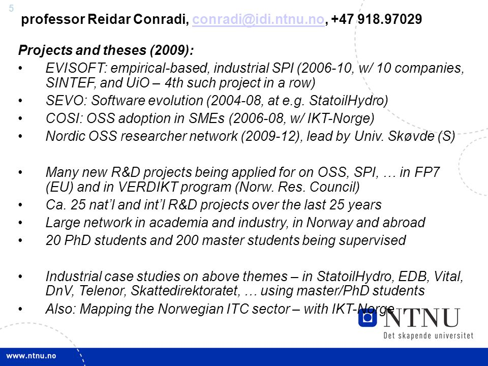 5 professor Reidar Conradi, +47 Projects and theses (2009): EVISOFT: empirical-based, industrial SPI ( , w/ 10 companies, SINTEF, and UiO – 4th such project in a row) SEVO: Software evolution ( , at e.g.