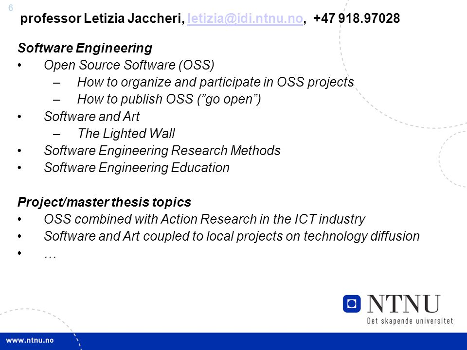 6 professor Letizia Jaccheri, letizia@idi.ntnu.no, +47 918.97028letizia@idi.ntnu.no Software Engineering Open Source Software (OSS) –How to organize and participate in OSS projects –How to publish OSS ( go open ) Software and Art –The Lighted Wall Software Engineering Research Methods Software Engineering Education Project/master thesis topics OSS combined with Action Research in the ICT industry Software and Art coupled to local projects on technology diffusion …