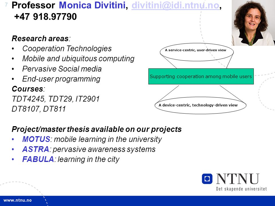 7 Professor Monica Divitini, Research areas: Cooperation Technologies Mobile and ubiquitous computing Pervasive Social media End-user programming Courses: TDT4245, TDT29, IT2901 DT8107, DT811 Project/master thesis available on our projects MOTUS: mobile learning in the university ASTRA: pervasive awareness systems FABULA: learning in the city Supporting cooperation among mobile users A device-centric, technology-driven view A service-centric, user-driven view