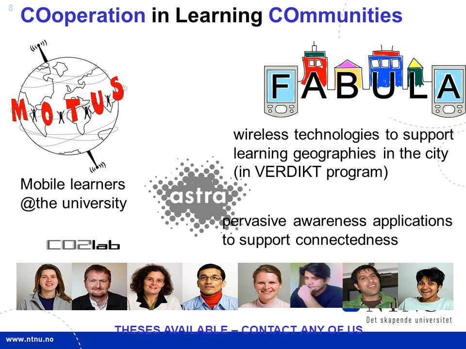 8 COoperation in Learning COmmunities wireless technologies to support learning geographies in the city (in VERDIKT program) Mobile learners @the university pervasive awareness applications to support connectedness THESES AVAILABLE – CONTACT ANY OF US