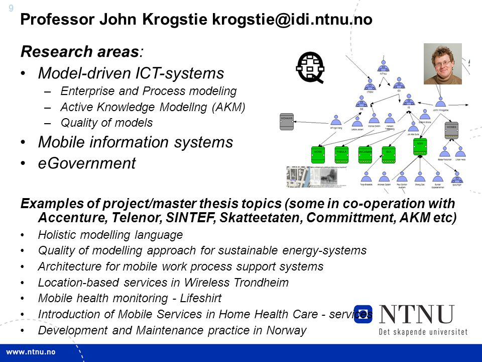 9 Professor John Krogstie Research areas: Model-driven ICT-systems –Enterprise and Process modeling –Active Knowledge Modellng (AKM) –Quality of models Mobile information systems eGovernment Examples of project/master thesis topics (some in co-operation with Accenture, Telenor, SINTEF, Skatteetaten, Committment, AKM etc) Holistic modelling language Quality of modelling approach for sustainable energy-systems Architecture for mobile work process support systems Location-based services in Wireless Trondheim Mobile health monitoring - Lifeshirt Introduction of Mobile Services in Home Health Care - services Development and Maintenance practice in Norway