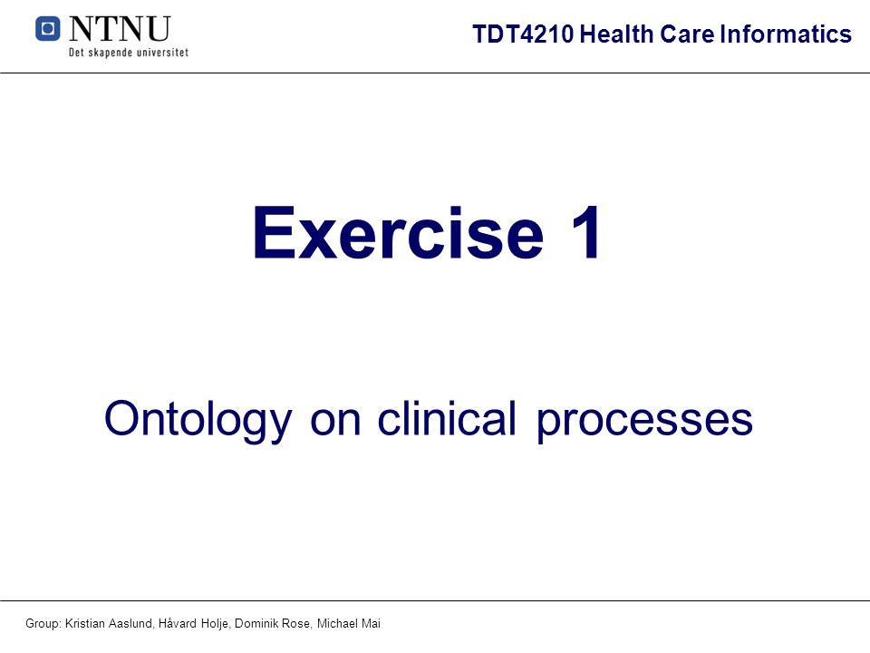 TDT4210 Health Care Informatics Group: Kristian Aaslund, Håvard Holje, Dominik Rose, Michael Mai Exercise 1 Ontology on clinical processes