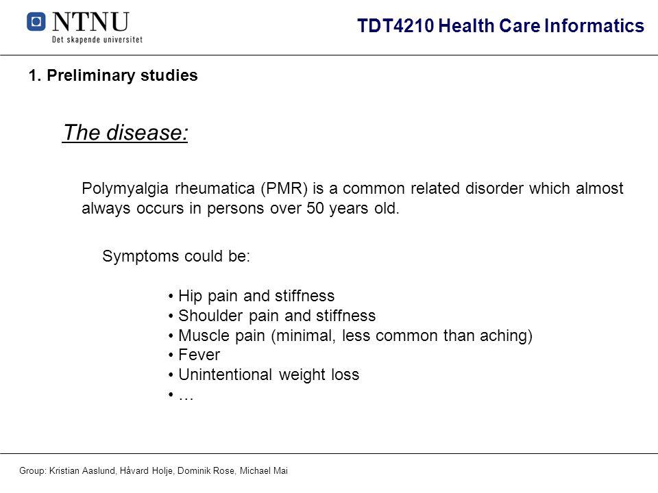 TDT4210 Health Care Informatics Group: Kristian Aaslund, Håvard Holje, Dominik Rose, Michael Mai 1. Preliminary studies The disease: Polymyalgia rheum