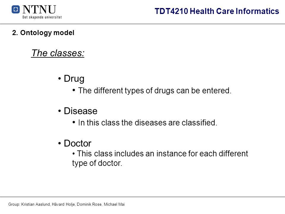 TDT4210 Health Care Informatics Group: Kristian Aaslund, Håvard Holje, Dominik Rose, Michael Mai 2. Ontology model Drug The different types of drugs c