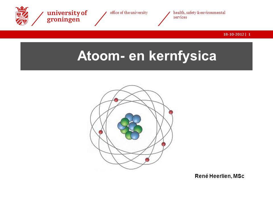   office of the university health, safety & environmental services 18-10-20121 Atoom- en kernfysica René Heerlien, MSc