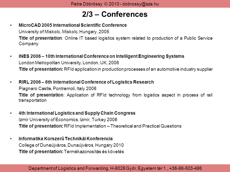Petra Döbrössy © Department of Logistics and Forwarding, H-9026 Győr, Egyetem tér 1., /3 – Conferences MicroCAD 2005 International Scientific Conference University of Miskolc, Miskolc, Hungary, 2005 Title of presentation: Online IT based logistics system related to production of a Public Service Company INES 2006 – 10th International Conference on Intelligent Engineering Systems London Metropolitan University, London, UK, 2006 Title of presentation: RFId application in production processes of an automotive industry supplier RIRL 2006 – 6th International Conference of Logistics Research Piagnaro Castle, Pontremoli, Italy 2006 Title of presentation: Application of RFId technology from logistics aspect in process of rail transportation 4th International Logistics and Supply Chain Congress Izmir University of Economics, Izmir, Turkey 2006 Title of presentation: RFId Implementation – Theoretical and Practical Questions Informatika Korszerű Technikái Konferencia College of Dunaújváros, Dunaújváros, Hungary 2010 Title of presentation: Termékazonosítás és követés