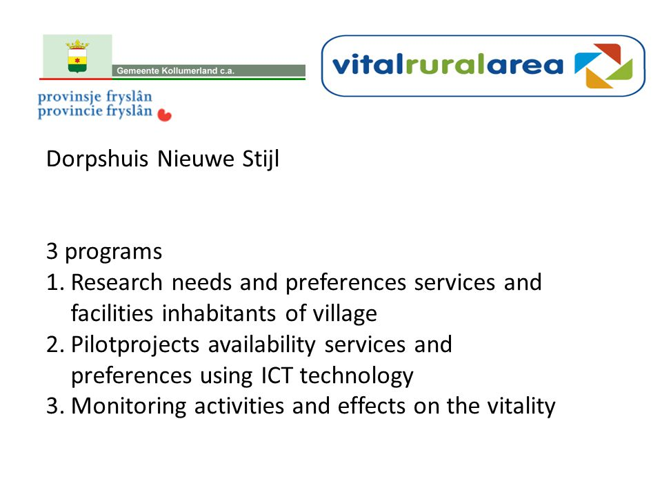 Dorpshuis Nieuwe Stijl 3 programs 1.Research needs and preferences services and facilities inhabitants of village 2.Pilotprojects availability services and preferences using ICT technology 3.Monitoring activities and effects on the vitality