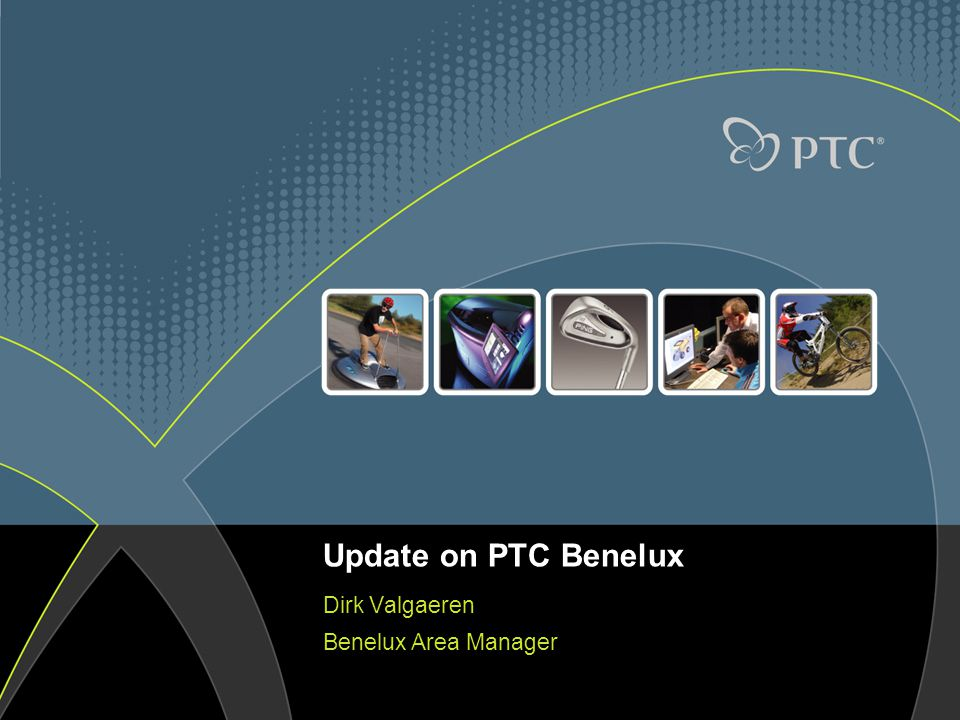 Update on PTC Benelux Dirk Valgaeren Benelux Area Manager
