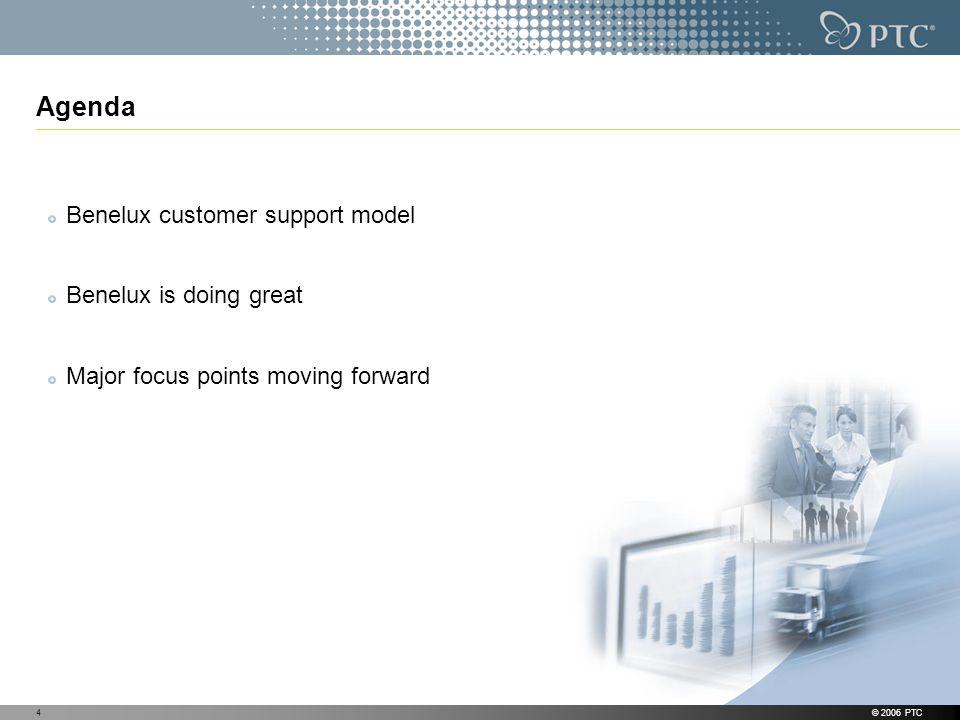 © 2006 PTC4 Agenda Benelux customer support model Benelux is doing great Major focus points moving forward