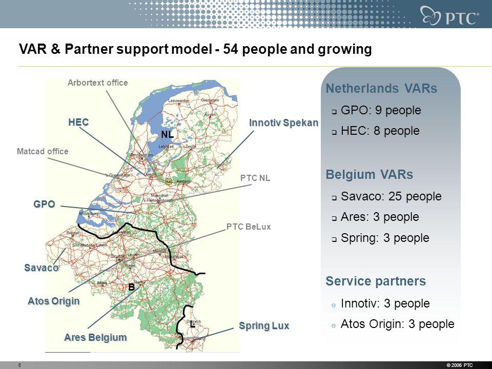 © 2006 PTC6 Innotiv Spekan NL B L HEC GPO Matcad office PTC BeLux Savaco Spring Lux Ares Belgium VAR & Partner support model - 54 people and growing A