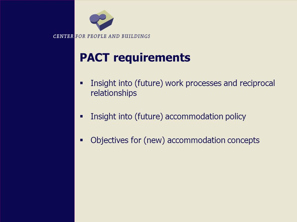 PACT requirements  Insight into (future) work processes and reciprocal relationships  Insight into (future) accommodation policy  Objectives for (new) accommodation concepts