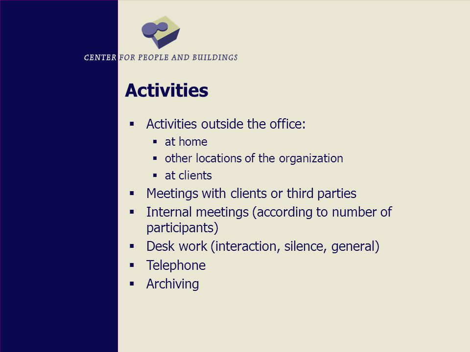  Activities outside the office:  at home  other locations of the organization  at clients  Meetings with clients or third parties  Internal meetings (according to number of participants)  Desk work (interaction, silence, general)  Telephone  Archiving Activities