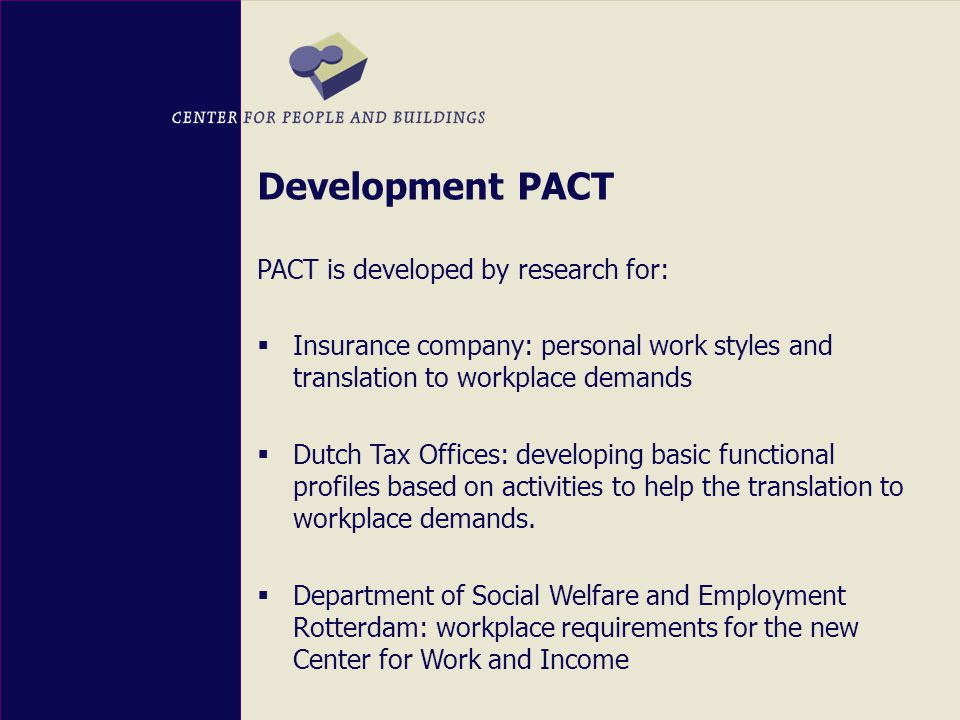 Development PACT PACT is developed by research for:  Insurance company: personal work styles and translation to workplace demands  Dutch Tax Offices: developing basic functional profiles based on activities to help the translation to workplace demands.