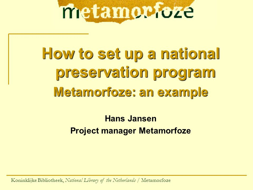 How to set up a national preservation program Metamorfoze: an example Hans Jansen Project manager Metamorfoze Koninklijke Bibliotheek, National Library of the Netherlands / Metamorfoze