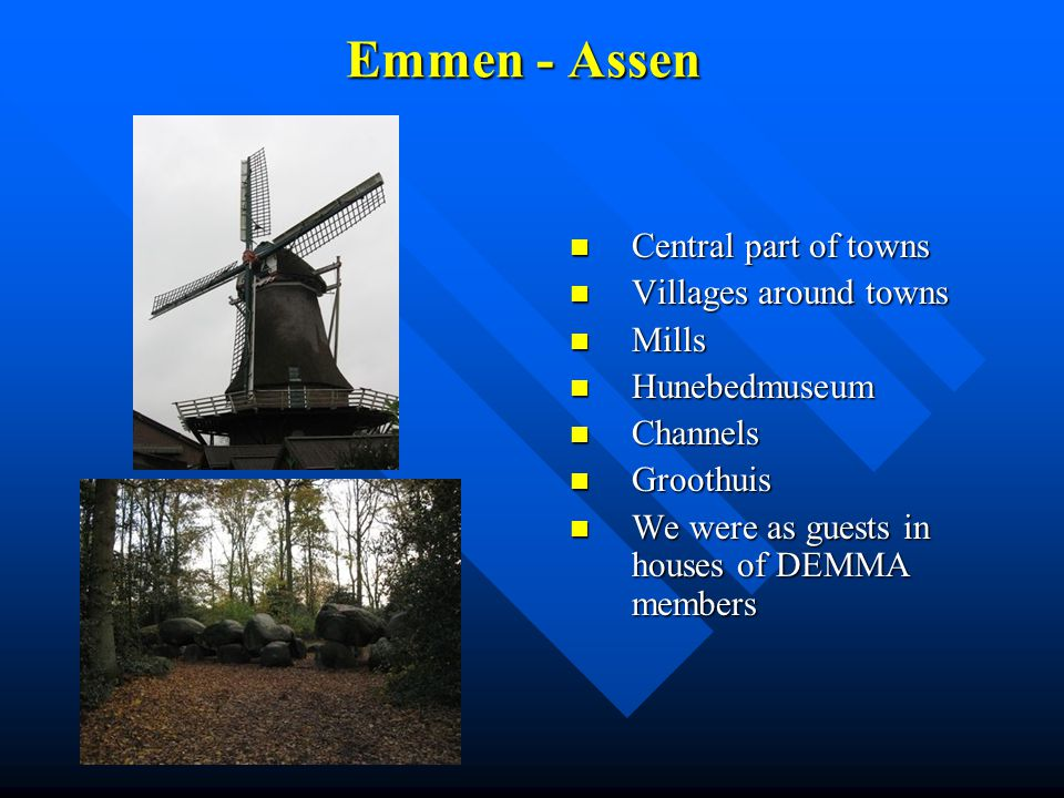 Emmen - Assen Central part of towns Villages around towns Mills Hunebedmuseum Channels Groothuis We were as guests in houses of DEMMA members