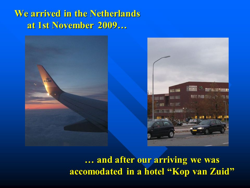 We arrived in the Netherlands at 1st November 2009… … and after our arriving we was accomodated in a hotel Kop van Zuid