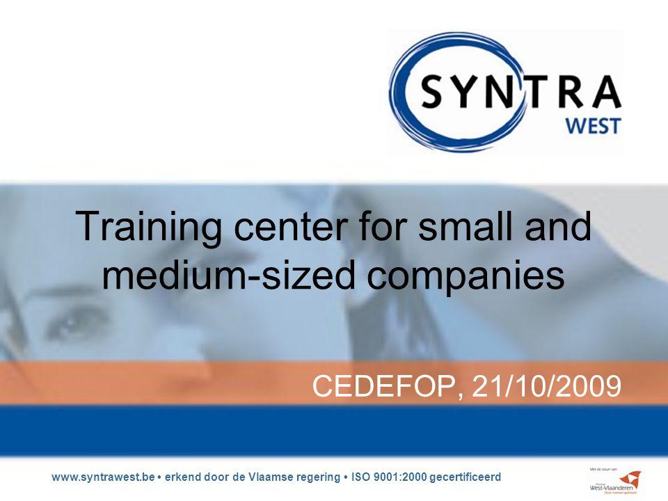 www.syntrawest.be erkend door de Vlaamse regering ISO 9001:2000 gecertificeerd Training center for small and medium-sized companies CEDEFOP, 21/10/2009
