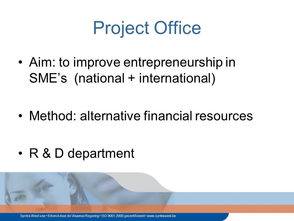 Syntra West vzw Erkend door de Vlaamse Regering ISO 9001:2000 gecertificeerd www.syntrawest.be Project Office Aim: to improve entrepreneurship in SME's (national + international) Method: alternative financial resources R & D department