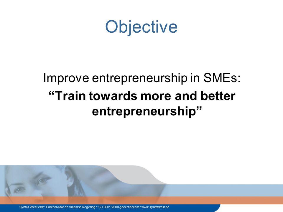 Syntra West vzw Erkend door de Vlaamse Regering ISO 9001:2000 gecertificeerd www.syntrawest.be Objective Improve entrepreneurship in SMEs: Train towards more and better entrepreneurship
