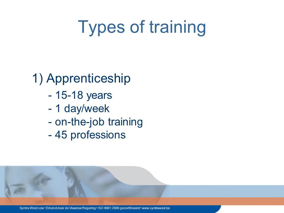 Syntra West vzw Erkend door de Vlaamse Regering ISO 9001:2000 gecertificeerd www.syntrawest.be Types of training 1) Apprenticeship - 15-18 years - 1 day/week - on-the-job training - 45 professions