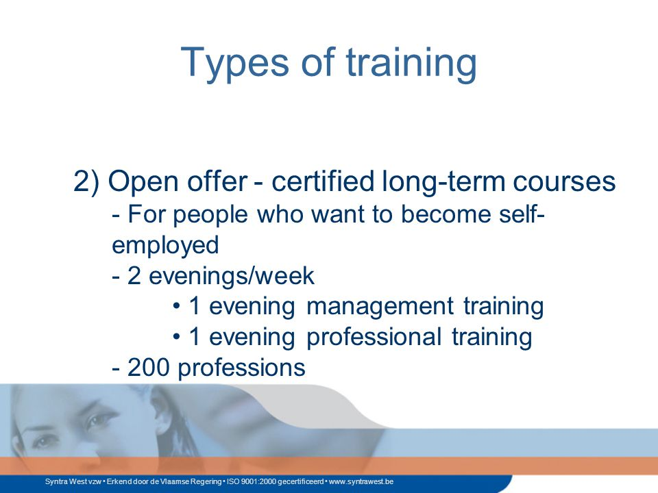 Syntra West vzw Erkend door de Vlaamse Regering ISO 9001:2000 gecertificeerd www.syntrawest.be Types of training 2) Open offer - certified long-term courses - For people who want to become self- employed - 2 evenings/week 1 evening management training 1 evening professional training - 200 professions