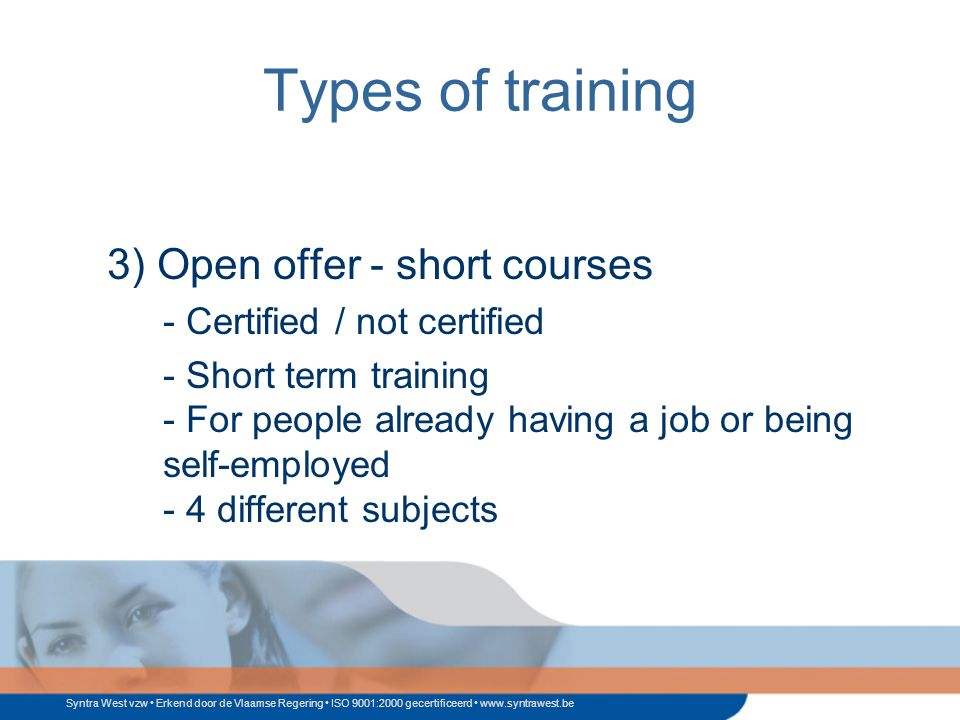Syntra West vzw Erkend door de Vlaamse Regering ISO 9001:2000 gecertificeerd www.syntrawest.be Types of training 3) Open offer - short courses - Certified / not certified - Short term training - For people already having a job or being self-employed - 4 different subjects