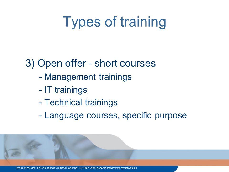 Syntra West vzw Erkend door de Vlaamse Regering ISO 9001:2000 gecertificeerd www.syntrawest.be Types of training 3) Open offer - short courses - Management trainings - IT trainings - Technical trainings - Language courses, specific purpose