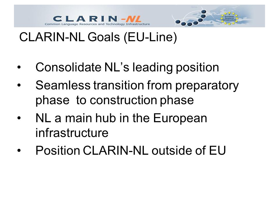 Consolidate NL's leading position Seamless transition from preparatory phase to construction phase NL a main hub in the European infrastructure Position CLARIN-NL outside of EU CLARIN-NL Goals (EU-Line)