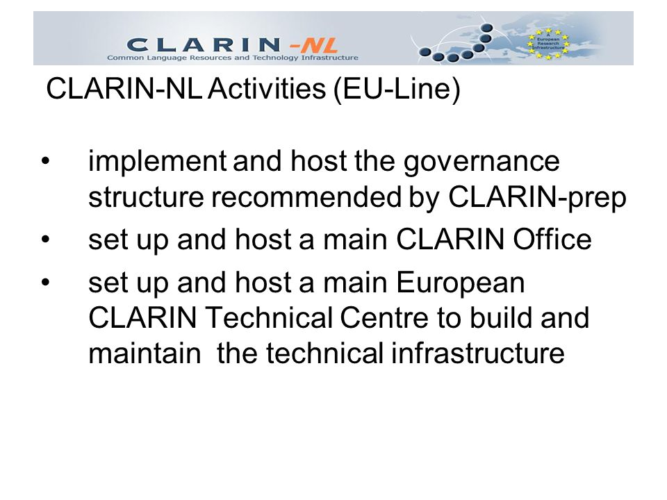 implement and host the governance structure recommended by CLARIN-prep set up and host a main CLARIN Office set up and host a main European CLARIN Technical Centre to build and maintain the technical infrastructure CLARIN-NL Activities (EU-Line)