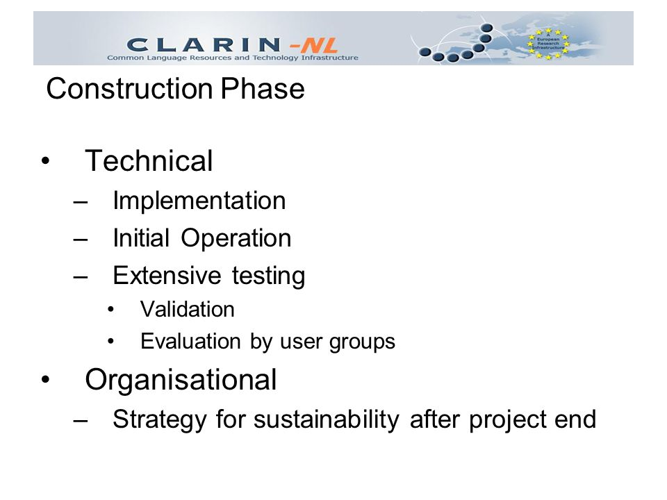 Technical –Implementation –Initial Operation –Extensive testing Validation Evaluation by user groups Organisational –Strategy for sustainability after project end Construction Phase
