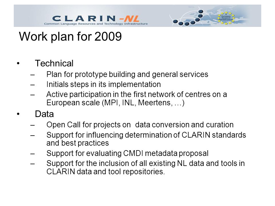 Technical –Plan for prototype building and general services –Initials steps in its implementation –Active participation in the first network of centres on a European scale (MPI, INL, Meertens, …) Data –Open Call for projects on data conversion and curation –Support for influencing determination of CLARIN standards and best practices –Support for evaluating CMDI metadata proposal –Support for the inclusion of all existing NL data and tools in CLARIN data and tool repositories.