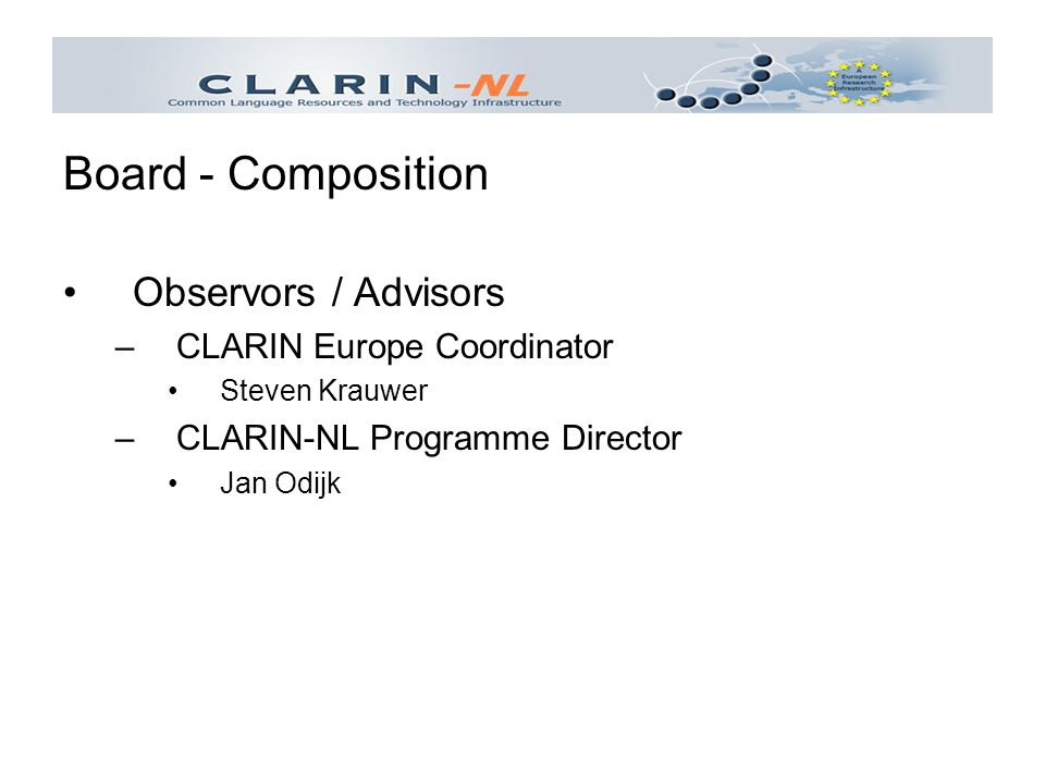Observors / Advisors –CLARIN Europe Coordinator Steven Krauwer –CLARIN-NL Programme Director Jan Odijk Board - Composition