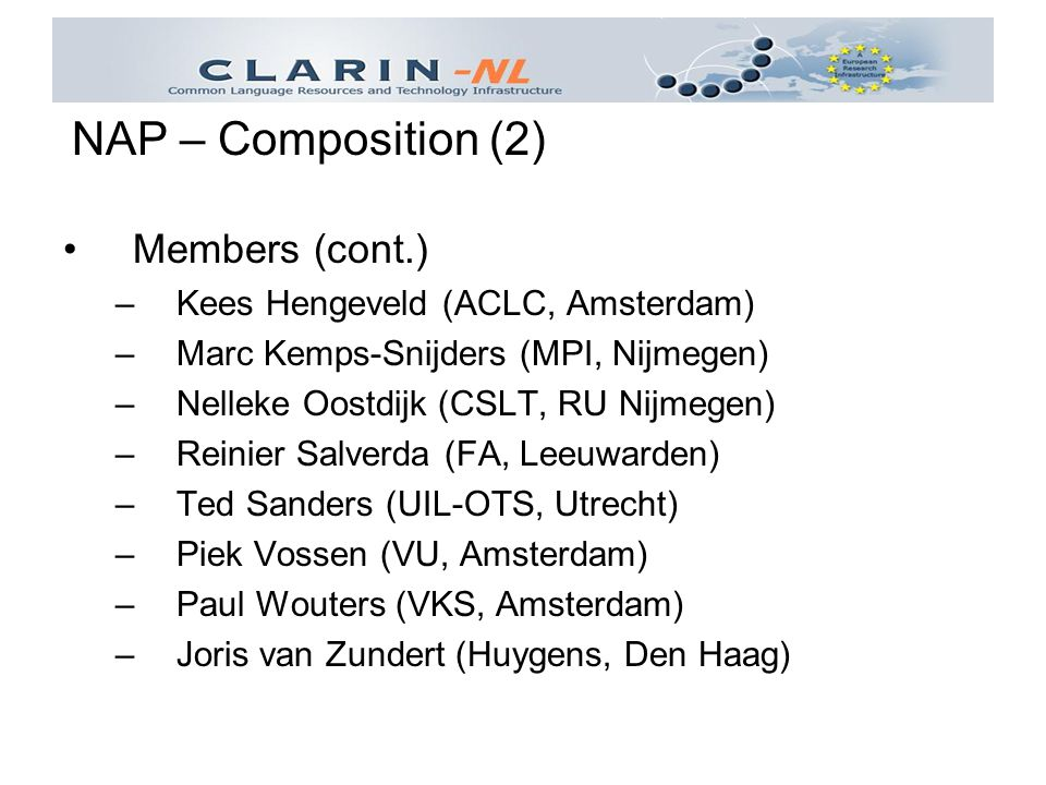 Members (cont.) –Kees Hengeveld (ACLC, Amsterdam) –Marc Kemps-Snijders (MPI, Nijmegen) –Nelleke Oostdijk (CSLT, RU Nijmegen) –Reinier Salverda (FA, Leeuwarden) –Ted Sanders (UIL-OTS, Utrecht) –Piek Vossen (VU, Amsterdam) –Paul Wouters (VKS, Amsterdam) –Joris van Zundert (Huygens, Den Haag) NAP – Composition (2)