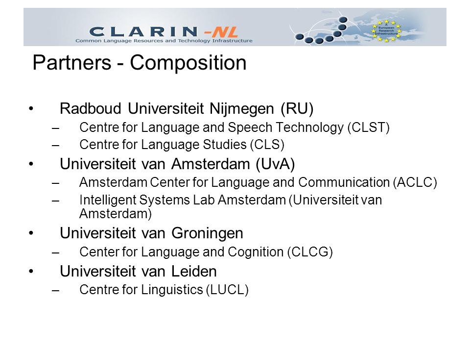 Radboud Universiteit Nijmegen (RU) –Centre for Language and Speech Technology (CLST) –Centre for Language Studies (CLS) Universiteit van Amsterdam (UvA) –Amsterdam Center for Language and Communication (ACLC) –Intelligent Systems Lab Amsterdam (Universiteit van Amsterdam) Universiteit van Groningen –Center for Language and Cognition (CLCG) Universiteit van Leiden –Centre for Linguistics (LUCL) Partners - Composition