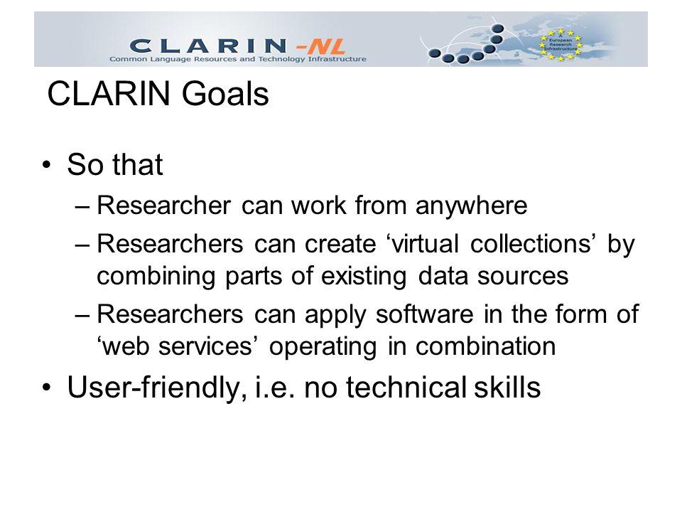 So that –Researcher can work from anywhere –Researchers can create 'virtual collections' by combining parts of existing data sources –Researchers can apply software in the form of 'web services' operating in combination User-friendly, i.e.