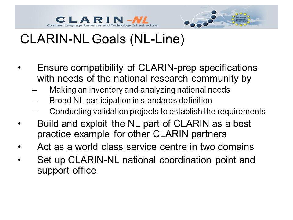 Ensure compatibility of CLARIN-prep specifications with needs of the national research community by –Making an inventory and analyzing national needs –Broad NL participation in standards definition –Conducting validation projects to establish the requirements Build and exploit the NL part of CLARIN as a best practice example for other CLARIN partners Act as a world class service centre in two domains Set up CLARIN-NL national coordination point and support office CLARIN-NL Goals (NL-Line)