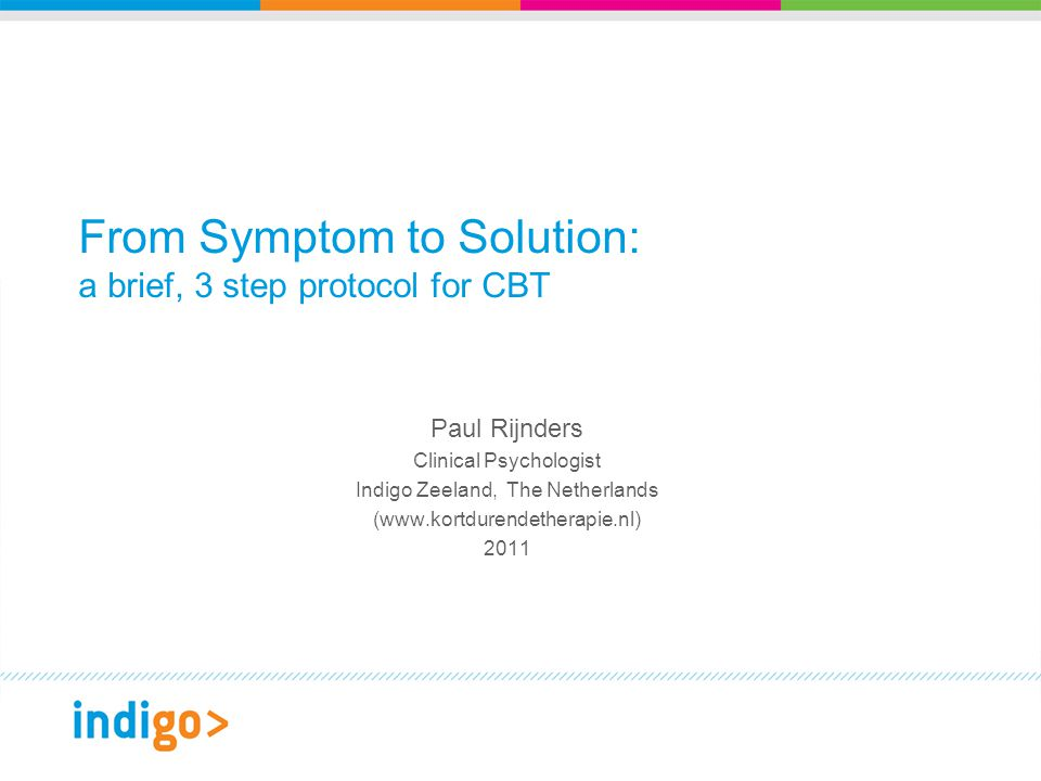 From Symptom to Solution: a brief, 3 step protocol for CBT Paul Rijnders Clinical Psychologist Indigo Zeeland, The Netherlands (www.kortdurendetherapie.nl) 2011